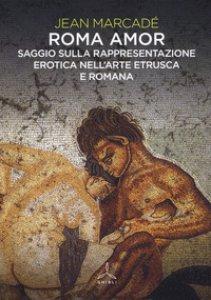 Copertina di 'Roma amor. Saggio sulla rappresentazione erotica nell'arte etrusca e romana. Ediz. a colori'