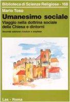 Umanesimo sociale. Viaggio nella dottrina sociale della Chiesa e dintorni - Toso Mario