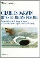 Charles Darwin oltre le colonne d'Ercole. Protagonisti, fatti, idee e strategie del dibattito sulle origini e sull'evoluzione - Georgiev Mihael