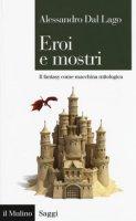 Eroi e mostri. Il fantasy come macchina mitologica - Dal Lago Alessandro