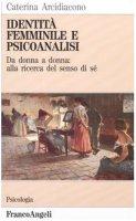 Identità femminile e psicoanalisi. Da donna a donna: alla ricerca del senso di sé - Arcidiacono Caterina