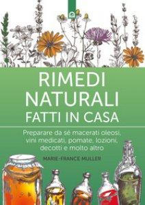 Copertina di 'Rimedi naturali fatti in casa. Preparare da sé macerati oleosi, vini medicati, pomate, lozioni, decotti e molto altro'