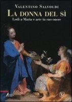 La donna del sì. Lodi a Maria e arte in suo onore - Salvoldi Valentino
