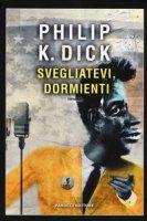 Svegliatevi, dormienti - Dick Philip K.