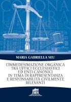 L' immedesimazione organica tra uffici ecclesiastici ed enti canonici in tema di rappresentanza e responsabilità civilmente rilevanti - Maria Gabriella Seu