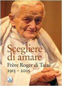 Copertina di 'Scegliere d'amare. Frère Roger di Taizé 1915-2005'