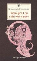 Poesie per Lou e altri versi d'amore - Apollinaire Guillaume