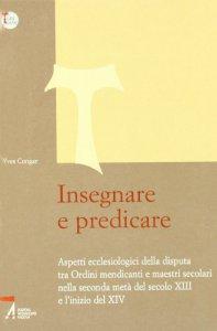Copertina di 'Insegnare e predicare. Aspetti ecclesiologici della disputa tra ordini mendicanti e maestri secolari'