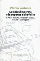 La casa di Socrate e la capanna della follia. Letture impertinenti di libri antichi inusuali e stravaganti - Catucci Marco