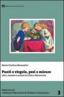 Punti e virgole, pesi e misure. Libri, maestri e scolari tra Otto e Novecento - Morandini M. Cristina