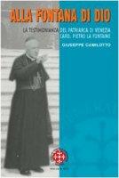 Alla fontana di Dio. La testimonianza del patriarca di Venezia Card. Pietro La Fontaine - Camilotto Giuseppe