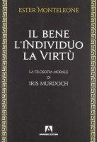 Il bene, l'individuo, la virtù - Monteleone Ester