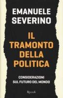 Il tramonto della politica. Considerazioni sul futuro del mondo - Severino Emanuele