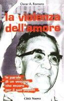 La violenza dell'amore. Le parole di un vescovo che muore per il suo popolo - Romero Oscar A.
