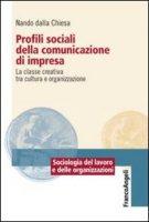Profili sociali della comunicazione di impresa. La classe creativa tra cultura e organizzazione - Dalla Chiesa Nando