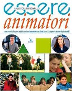 Copertina di 'Essere animatori. Un sussidio per abilitarsi ad essere e a fare con i ragazzi e con i giovani'