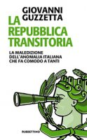 La Repubblica transitoria. La maledizione dell'anomalia italiana che fa comodo a molti - Guzzetta Giovanni