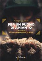 Per un pugno di amianto. L'avventura di un minatore siciliano a Cassiar - La Torre Filippo