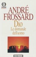 Dio. Le domande dell'uomo - Frossard André