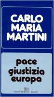 Pace, giustizia, Europa. Lettere, discorsi, interventi (1989) - Martini Carlo M.