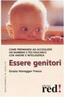 Essere genitori. Come prepararsi ad accogliere un bambino e poi educarlo con amore e intelligenza - Honegger Fresco Grazia