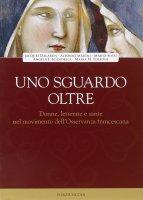 Uno sguardo oltre. Donne letterate e sante, nel movimento dell'Osservanza francescano - AA. VV.
