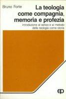 La teologia come compagnia, memoria e profezia. Introduzione al senso e al metodo della teologia come storia - Forte Bruno