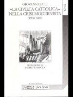 La civiltà Cattolica nella crisi modernista (1900-1907) fra intransigentismo politico e integralismo dottrinale - Sale Giovanni