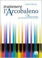 Trattenere l'arcobaleno. Musica in chiesa dal Concilio Vaticano II ad oggi - Donella Valentino