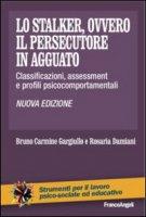 Lo stalker, ovvero il persecutore in agguato. Classificazioni, assessment e profili psicocomportamentali - Gargiullo Bruno C., Damiani Rosaria