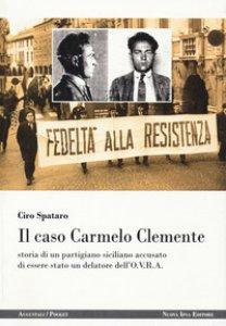 Copertina di 'Il caso Carmelo Clemente. Storia di un partigiano siciliano accusato di essere stato un delatore dell'O.V.R.A.'