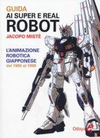 Guida ai super e real robot. L'animazione robotica giapponese dal 1980 al 1999 - Mistè Jacopo