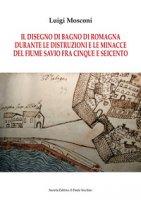 Il disegno di Bagno di Romagna durante le distruzioni e le minacce del fiume Savio fra Cinque e Seicento - Mosconi Luigi
