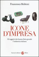Icone d'impresa. Gli oggetti che hanno fatto grande l'industria italiana. Ediz. a colori - Molteni Francesca