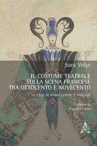 Copertina di 'Il costume teatrale sulla scena francese tra Ottocento e Novecento. Le case di moda Lepère e Pascaud'