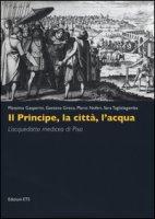 Il principe, la città, l'acqua. L'acquedotto mediceo di Pisa. Ediz. illustrata