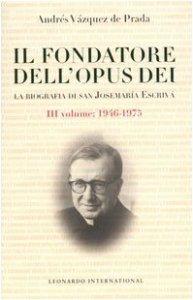 Copertina di 'Il fondatore dell'Opus Dei. La biografia di San Josemarìa Escrivà [vol_3] / 1946-1975'