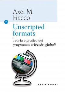 Copertina di 'Unscripted formats. Teoria e pratica dei programmi televisivi globali.'
