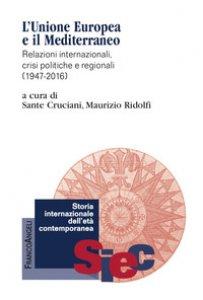 Copertina di 'L' Unione Europea e il Mediterraneo. Relazioni internazionali, crisi politiche e regionali (1947-2016)'