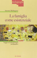 Famiglia come esistenziale. Saggio di antropologia pedagogica. (La) - Antonio Bellingreri