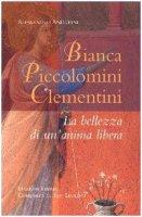 Bianca Piccolomini Clementini. La bellezza di un'anima libera - Andreini Alessandro