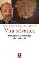 Vita selvatica - Claudio Risé , Francesco Borgonovo