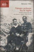 Vietato scrivere fra le righe. Storia romanzata del partigiano Angelo Villa Fiorita - Villa Melania