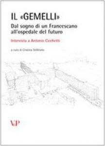 Copertina di 'Il Gemelli. Dal sogno di un francescano all'ospedale del futuro. Intervista a Antonio Cicchetti'