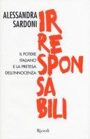 Irresponsabili. Il potere italiano e la pretesa dell'innocenza - Sardoni Alessandra