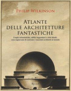 Copertina di 'Atlante delle architetture fantastiche. Utopie urbanistiche, edifici leggendari e città ideali: cosa sognavano di costruire i massimi architetti al mondo'