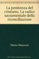 La penitenza del cristiano. La radice sacramentale della riconciliazione - Manzoni Mario
