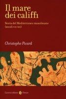 Il mare dei califfi. Storia del Mediterraneo musulmano (secoli VII-XII) - Picard Christophe