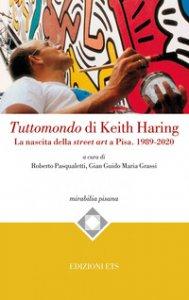 Copertina di 'Tuttomondo di Keith Haring. La nascita della street art a Pisa. 1989-2020'