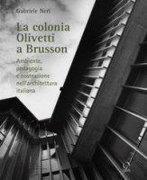 La colonia Olivetti di Brusson. Ambiente, pedagogia e costruzione nell'architettura italiana - Neri Gabriele